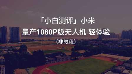 「小白测评」小米 量产1080P版无人机 轻体验(非教程)